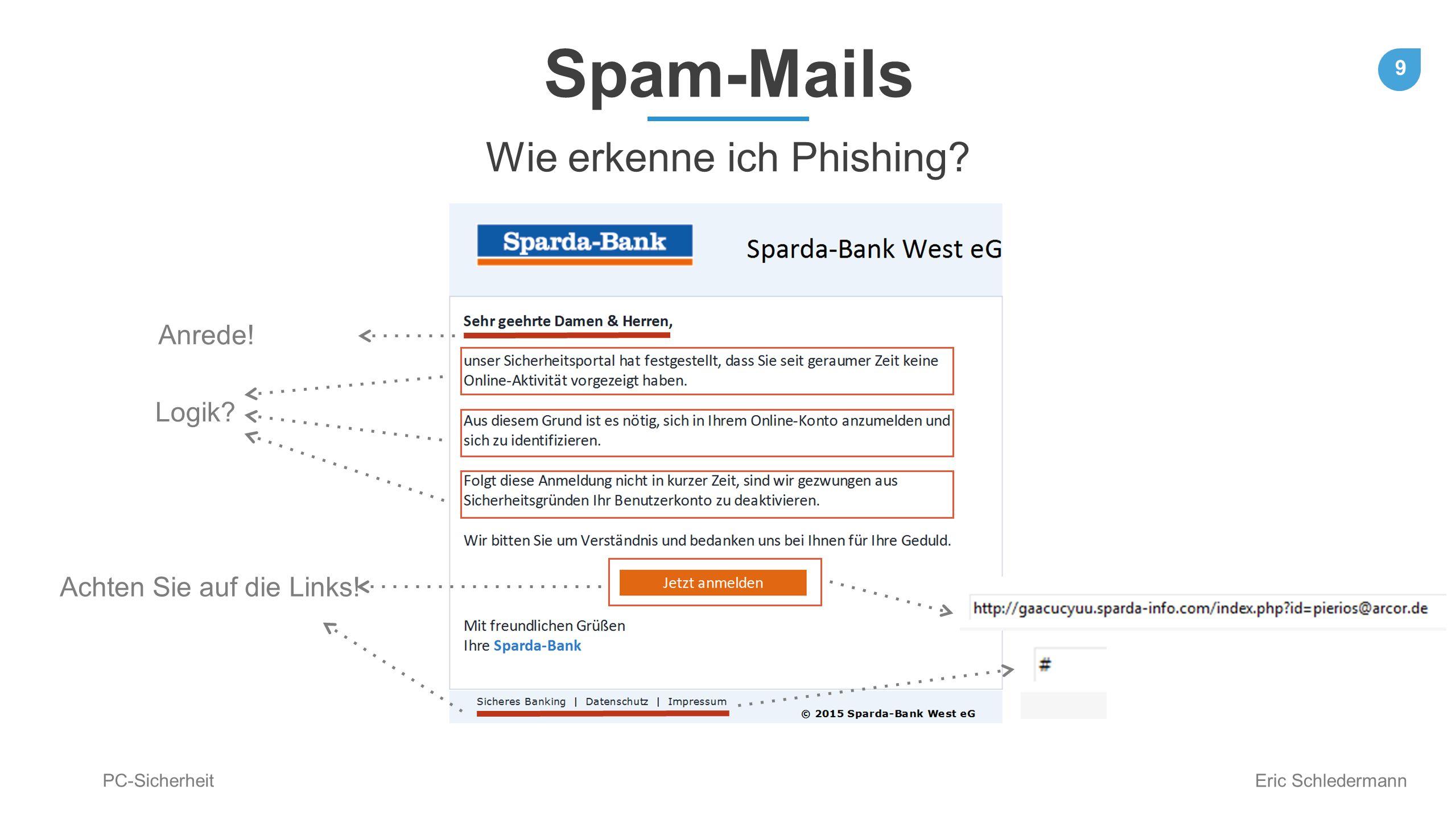 9 PC-Sicherheit Eric Schledermann Spam-Mails Wie erkenne ich Phishing? Anrede! Logik? Achten Sie auf die Links!