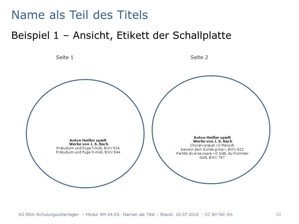 Name als Teil des Titels Beispiel 1 – Ansicht, Etikett der Schallplatte Seite 1Seite 2 AG RDA Schulungsunterlagen – Modul 6M.04.03: Namen als Titel | Stand: 10.07.2015 | CC BY-NC-SA 10 Anton Heiller spielt Werke von J.