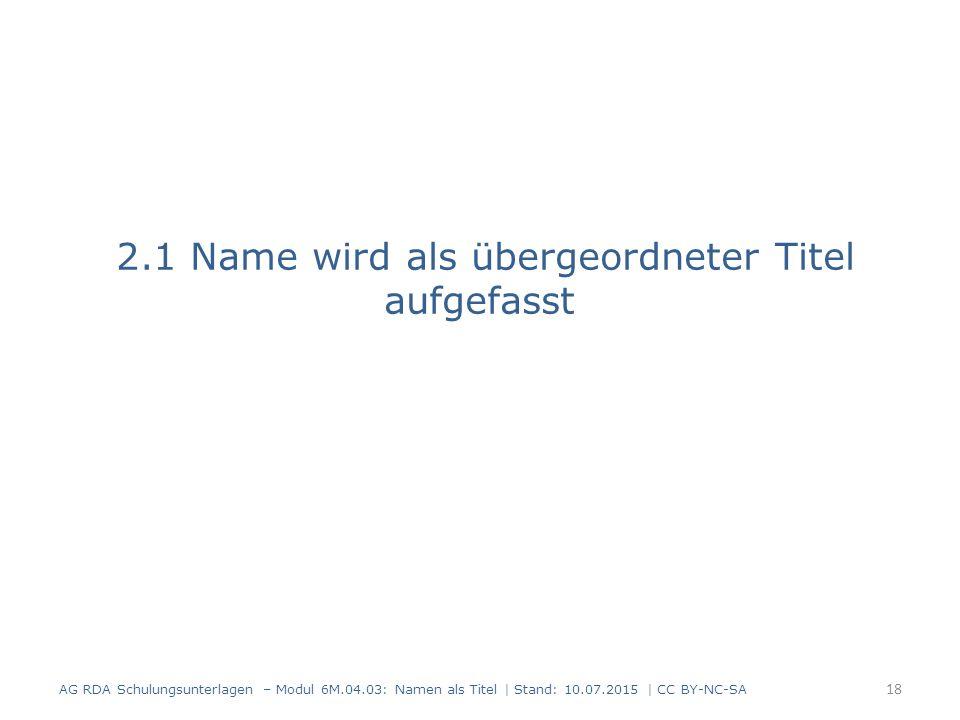 2.1 Name wird als übergeordneter Titel aufgefasst AG RDA Schulungsunterlagen – Modul 6M.04.03: Namen als Titel | Stand: 10.07.2015 | CC BY-NC-SA 18