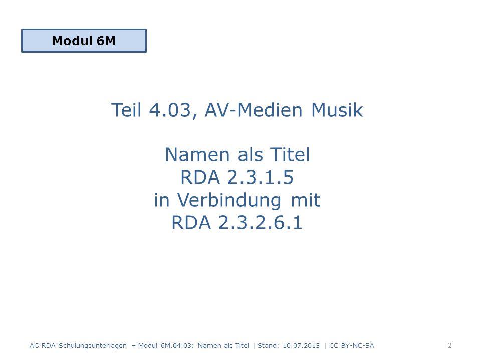 Teil 4.03, AV-Medien Musik Namen als Titel RDA 2.3.1.5 in Verbindung mit RDA 2.3.2.6.1 Modul 6M 2 AG RDA Schulungsunterlagen – Modul 6M.04.03: Namen als Titel | Stand: 10.07.2015 | CC BY-NC-SA
