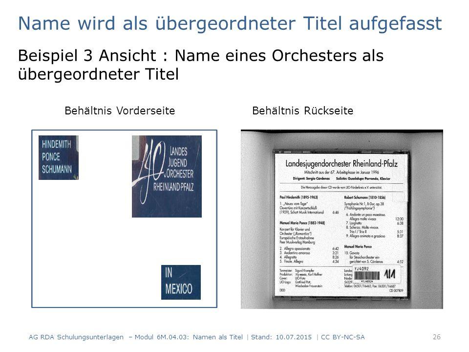 Name wird als übergeordneter Titel aufgefasst Beispiel 3 Ansicht : Name eines Orchesters als übergeordneter Titel Behältnis Vorderseite Behältnis Rückseite AG RDA Schulungsunterlagen – Modul 6M.04.03: Namen als Titel | Stand: 10.07.2015 | CC BY-NC-SA 26