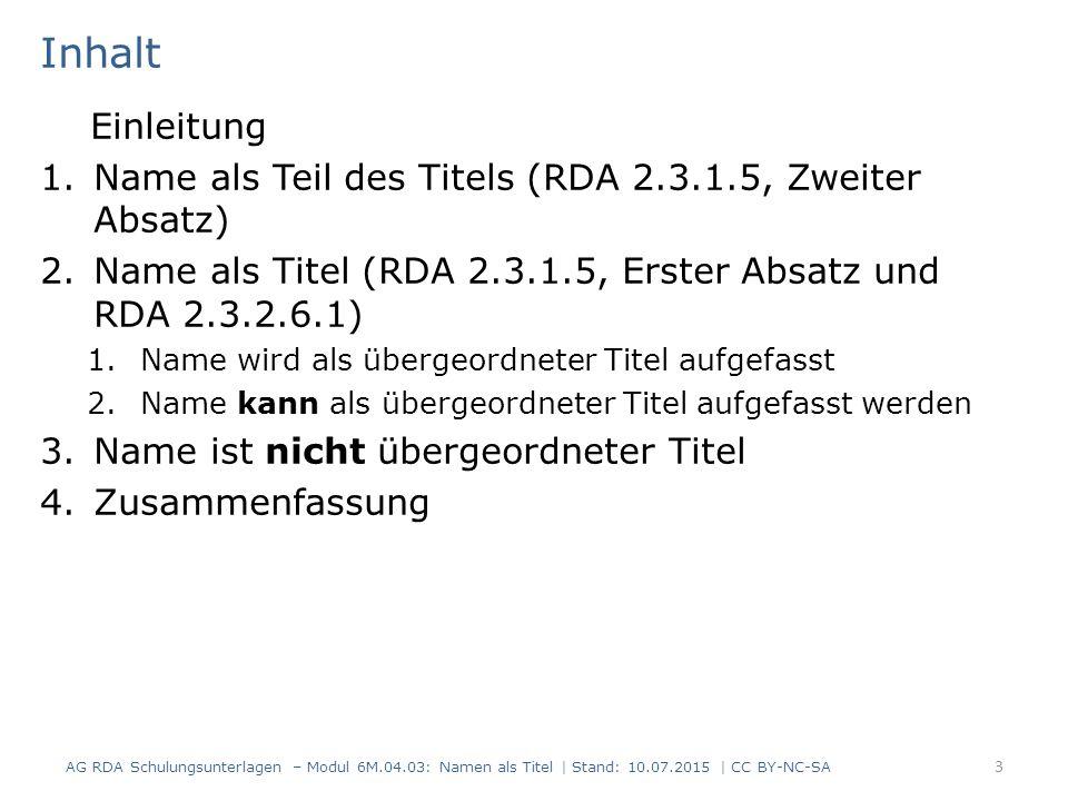 Inhalt Einleitung 1.Name als Teil des Titels (RDA 2.3.1.5, Zweiter Absatz) 2.Name als Titel (RDA 2.3.1.5, Erster Absatz und RDA 2.3.2.6.1) 1.Name wird als übergeordneter Titel aufgefasst 2.Name kann als übergeordneter Titel aufgefasst werden 3.Name ist nicht übergeordneter Titel 4.Zusammenfassung AG RDA Schulungsunterlagen – Modul 6M.04.03: Namen als Titel | Stand: 10.07.2015 | CC BY-NC-SA 3