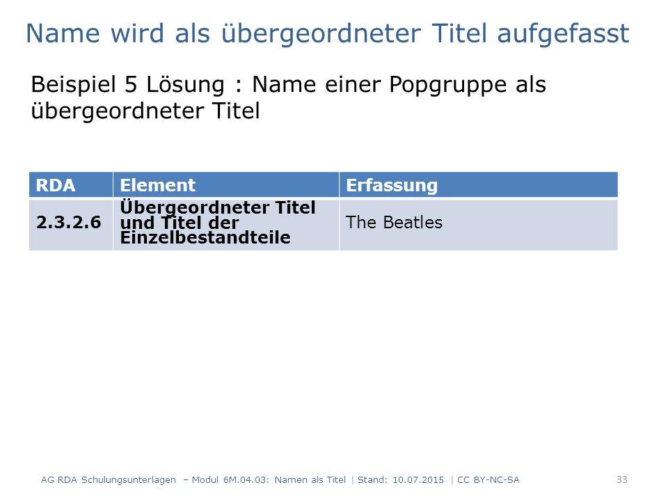 Name wird als übergeordneter Titel aufgefasst Beispiel 5 Lösung : Name einer Popgruppe als übergeordneter Titel AG RDA Schulungsunterlagen – Modul 6M.04.03: Namen als Titel | Stand: 10.07.2015 | CC BY-NC-SA 33 RDAElementErfassung 2.3.2.6 Übergeordneter Titel und Titel der Einzelbestandteile The Beatles