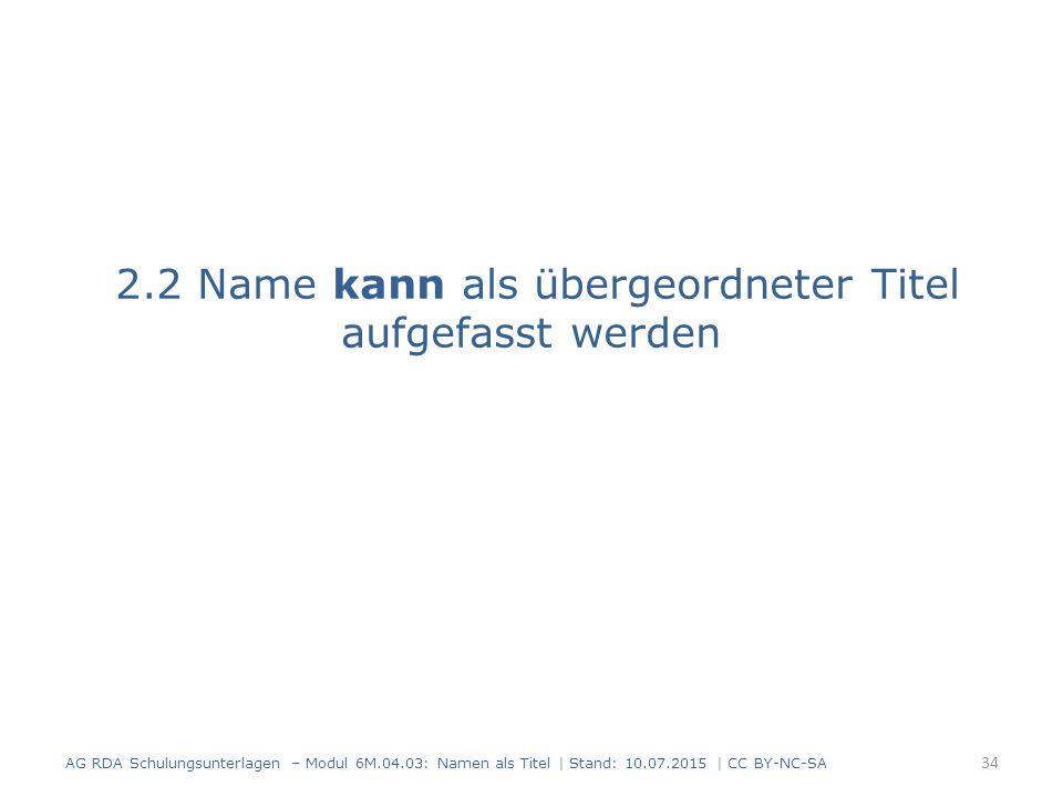 2.2 Name kann als übergeordneter Titel aufgefasst werden AG RDA Schulungsunterlagen – Modul 6M.04.03: Namen als Titel | Stand: 10.07.2015 | CC BY-NC-SA 34