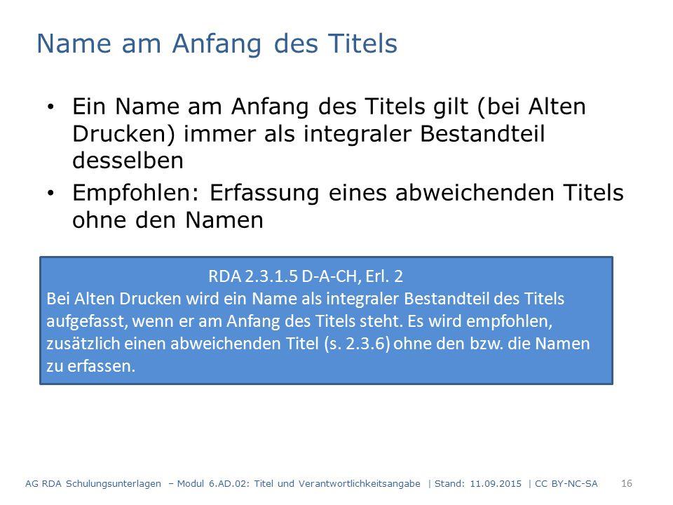 Name am Anfang des Titels Ein Name am Anfang des Titels gilt (bei Alten Drucken) immer als integraler Bestandteil desselben Empfohlen: Erfassung eines abweichenden Titels ohne den Namen RDA 2.3.1.5 D-A-CH, Erl.