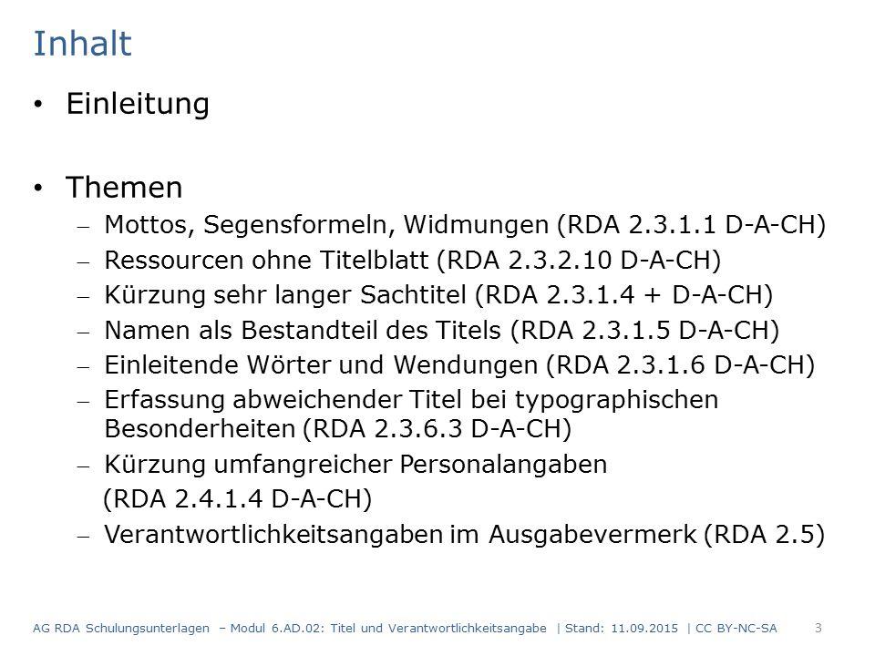Einleitung Themen Mottos, Segensformeln, Widmungen (RDA 2.3.1.1 D-A-CH) Ressourcen ohne Titelblatt (RDA 2.3.2.10 D-A-CH) Kürzung sehr langer Sachtitel (RDA 2.3.1.4 + D-A-CH) Namen als Bestandteil des Titels (RDA 2.3.1.5 D-A-CH) Einleitende Wörter und Wendungen (RDA 2.3.1.6 D-A-CH) Erfassung abweichender Titel bei typographischen Besonderheiten (RDA 2.3.6.3 D-A-CH) Kürzung umfangreicher Personalangaben (RDA 2.4.1.4 D-A-CH) Verantwortlichkeitsangaben im Ausgabevermerk (RDA 2.5) Inhalt AG RDA Schulungsunterlagen – Modul 6.AD.02: Titel und Verantwortlichkeitsangabe | Stand: 11.09.2015 | CC BY-NC-SA 3