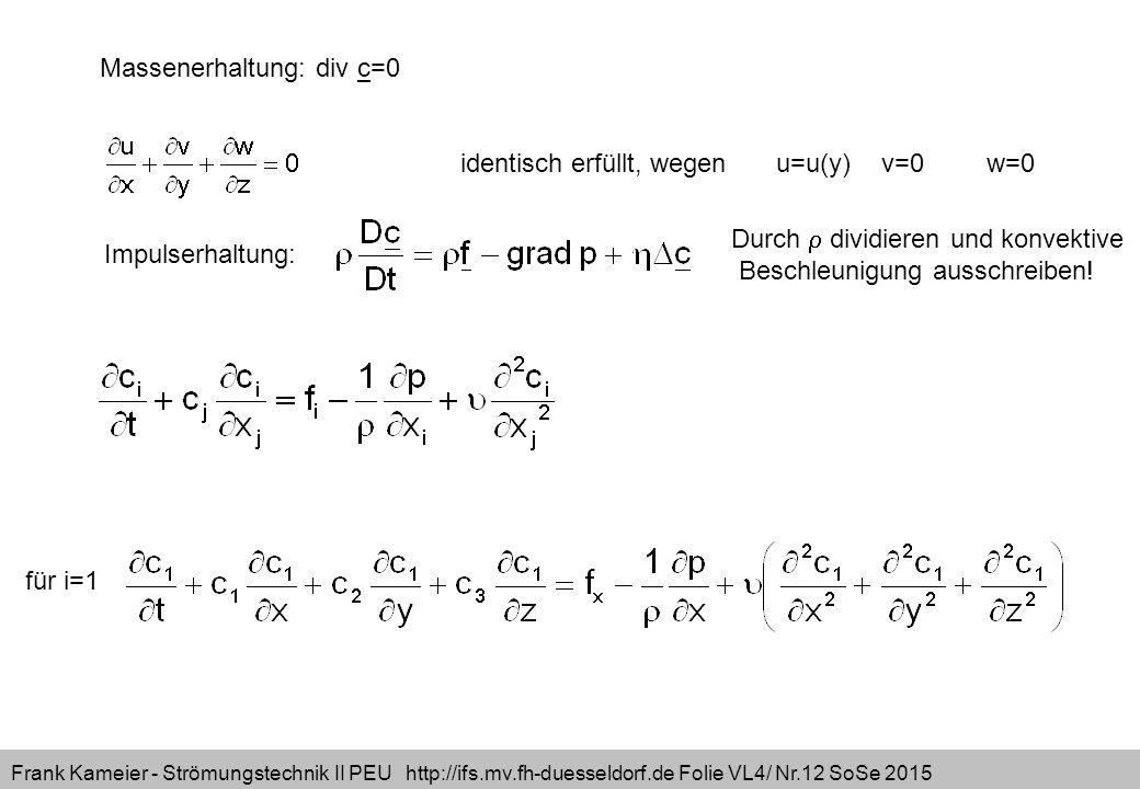 Frank Kameier - Strömungstechnik II PEU http://ifs.mv.fh-duesseldorf.de Folie VL4/ Nr.12 SoSe 2015 Massenerhaltung: div c=0 identisch erfüllt, wegenu=u(y)v=0w=0 Impulserhaltung: Durch  dividieren und konvektive Beschleunigung ausschreiben.