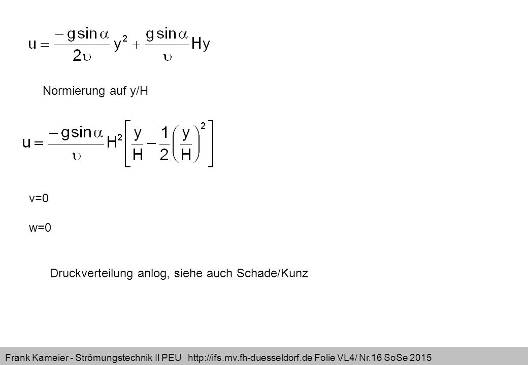 Frank Kameier - Strömungstechnik II PEU http://ifs.mv.fh-duesseldorf.de Folie VL4/ Nr.16 SoSe 2015 Normierung auf y/H v=0 w=0 Druckverteilung anlog, siehe auch Schade/Kunz
