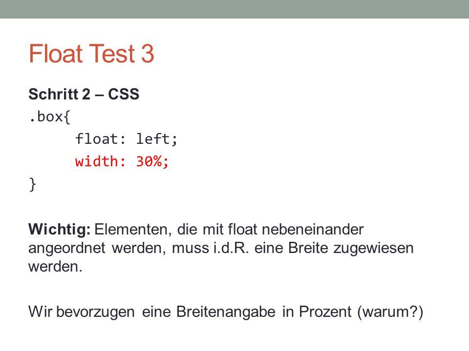 Float Test 3 Schritt 2 – CSS.box{ float: left; width: 30%; } Wichtig: Elementen, die mit float nebeneinander angeordnet werden, muss i.d.R. eine Breit