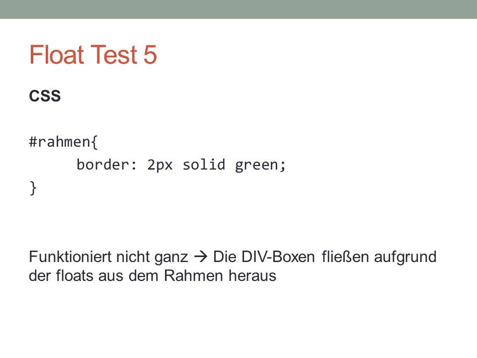 Float Test 5 CSS #rahmen{ border: 2px solid green; } Funktioniert nicht ganz  Die DIV-Boxen fließen aufgrund der floats aus dem Rahmen heraus