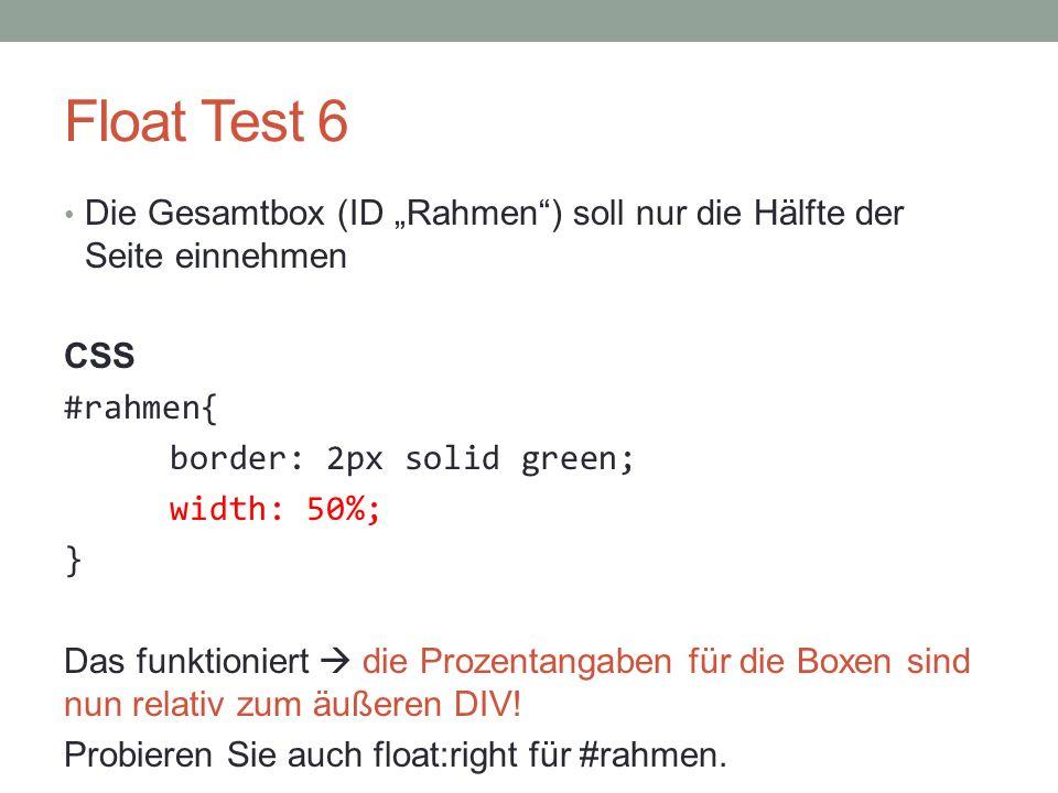 """Float Test 6 Die Gesamtbox (ID """"Rahmen"""") soll nur die Hälfte der Seite einnehmen CSS #rahmen{ border: 2px solid green; width: 50%; } Das funktioniert"""