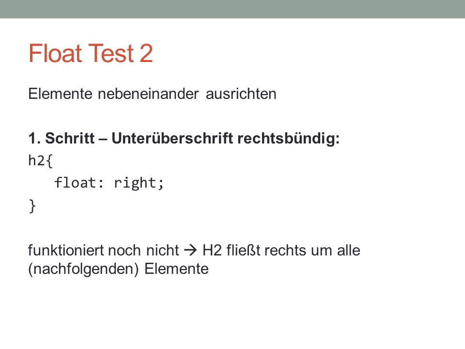 Float Test 2 Elemente nebeneinander ausrichten 1. Schritt – Unterüberschrift rechtsbündig: h2{ float: right; } funktioniert noch nicht  H2 fließt rec