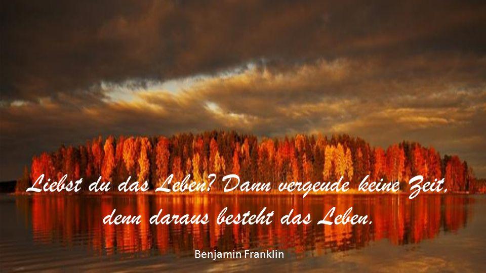 Liebst du das Leben? Dann vergeude keine Zeit, denn daraus besteht das Leben. Benjamin Franklin