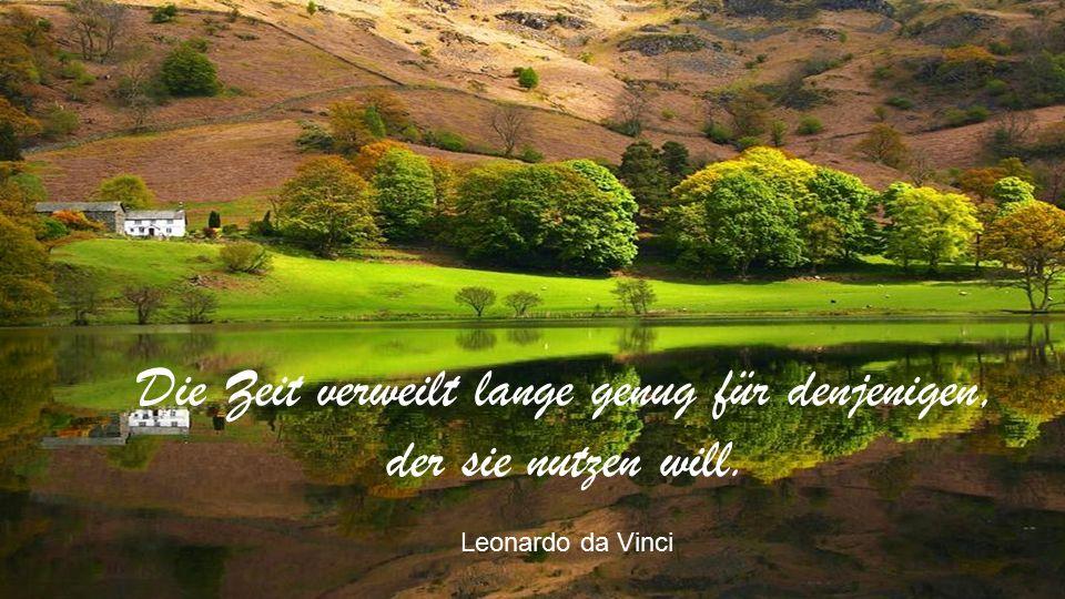 Die Zeit verweilt lange genug für denjenigen, der sie nutzen will. Leonardo da Vinci