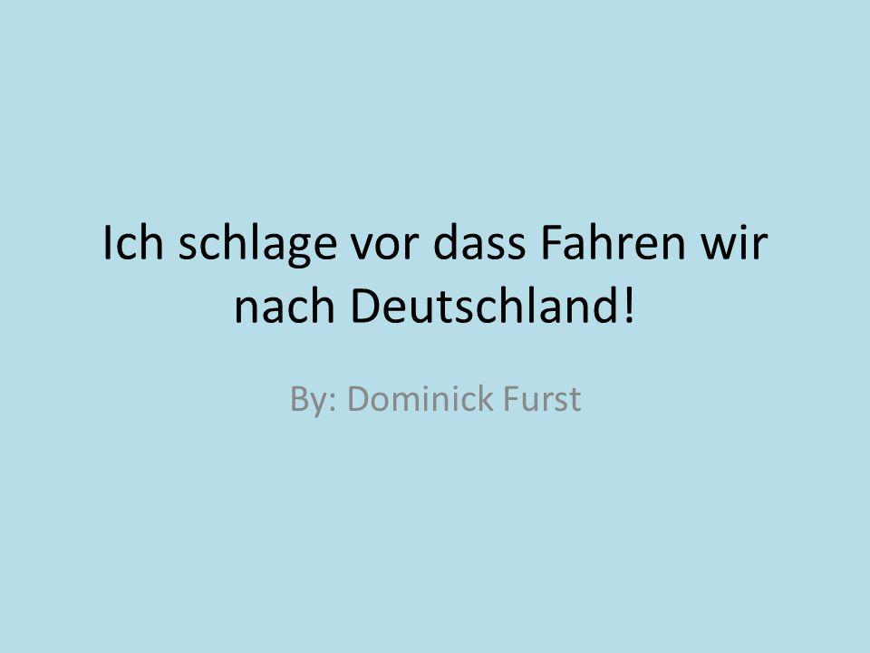 Ich schlage vor dass Fahren wir nach Deutschland! By: Dominick Furst