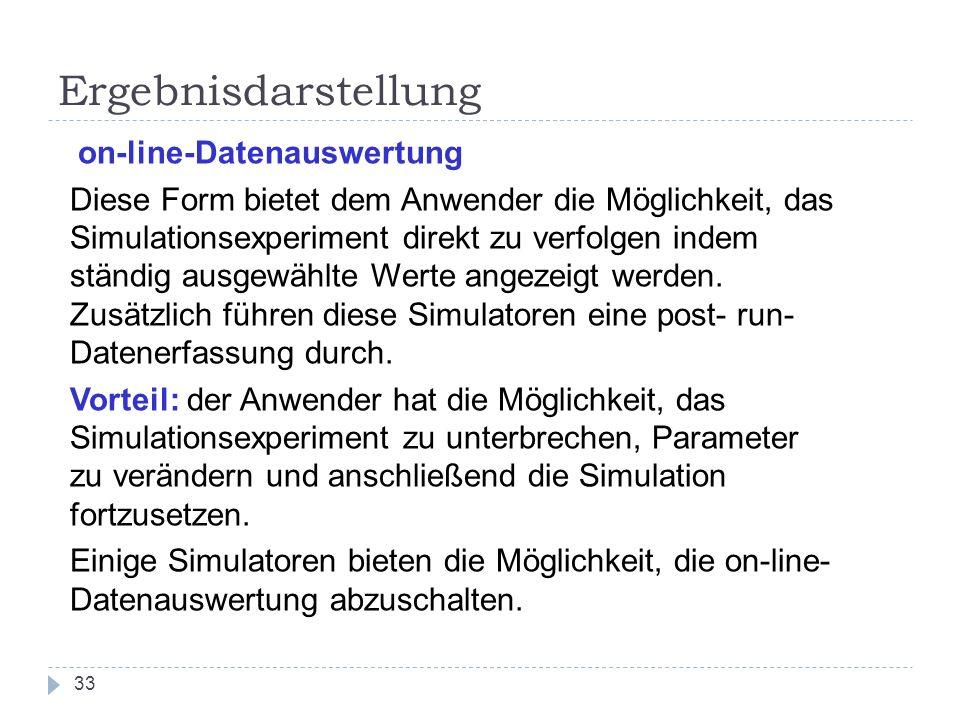 33 Ergebnisdarstellung on-line-Datenauswertung Diese Form bietet dem Anwender die Möglichkeit, das Simulationsexperiment direkt zu verfolgen indem stä