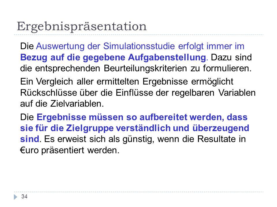 34 Ergebnispräsentation Die Auswertung der Simulationsstudie erfolgt immer im Bezug auf die gegebene Aufgabenstellung. Dazu sind die entsprechenden Be
