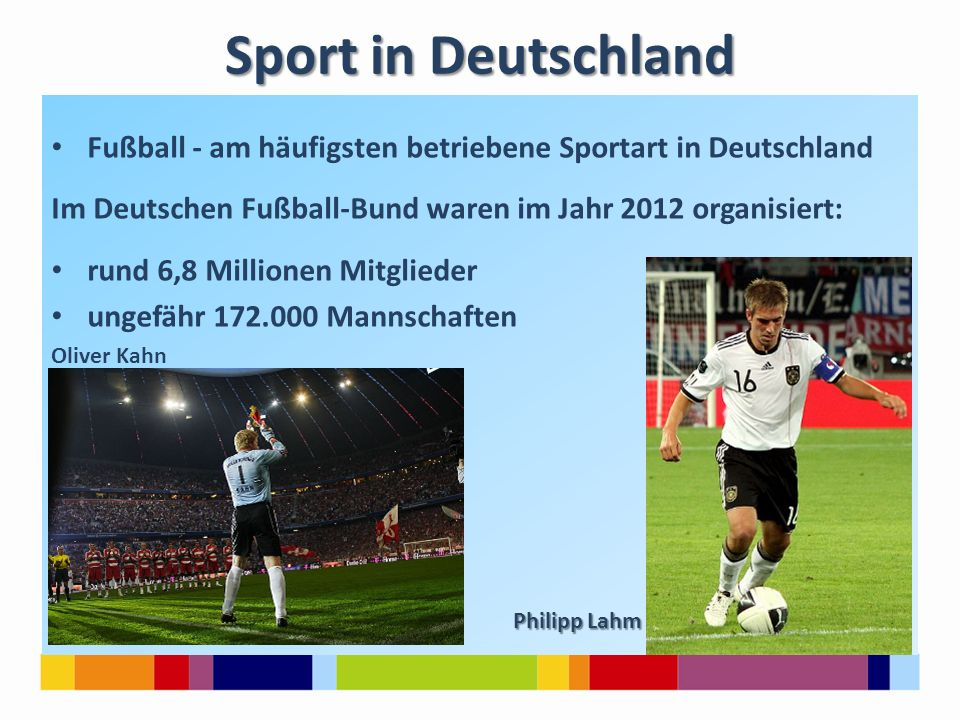 Sport in Deutschland Fußball - am häufigsten betriebene Sportart in Deutschland Im Deutschen Fußball-Bund waren im Jahr 2012 organisiert: rund 6,8 Mil