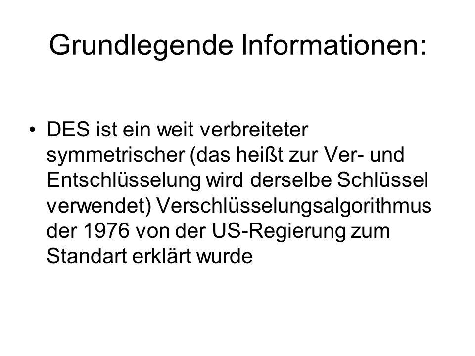 Grundlegende Informationen: DES ist ein weit verbreiteter symmetrischer (das heißt zur Ver- und Entschlüsselung wird derselbe Schlüssel verwendet) Verschlüsselungsalgorithmus der 1976 von der US-Regierung zum Standart erklärt wurde