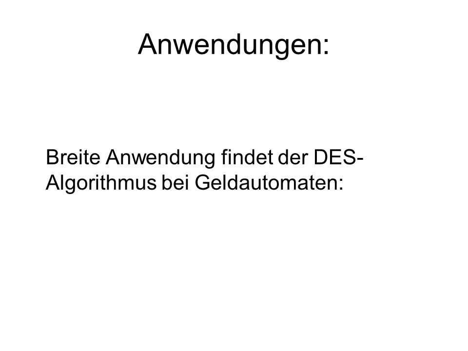 Anwendungen: Breite Anwendung findet der DES- Algorithmus bei Geldautomaten: