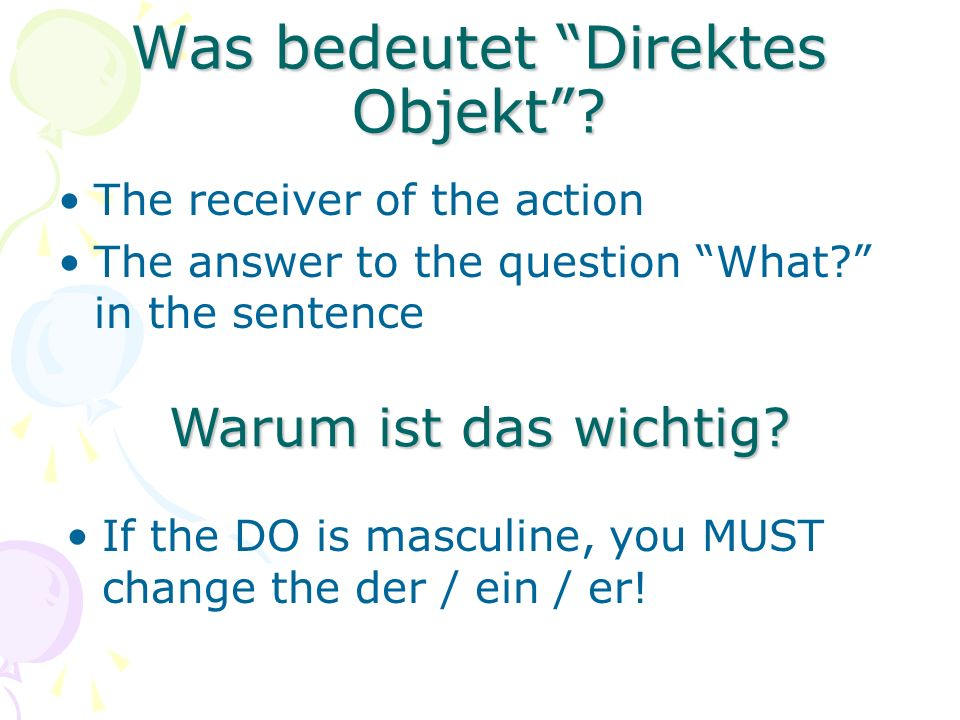 "Was bedeutet ""Direktes Objekt""? The receiver of the action The answer to the question ""What?"" in the sentence Warum ist das wichtig? If the DO is masc"
