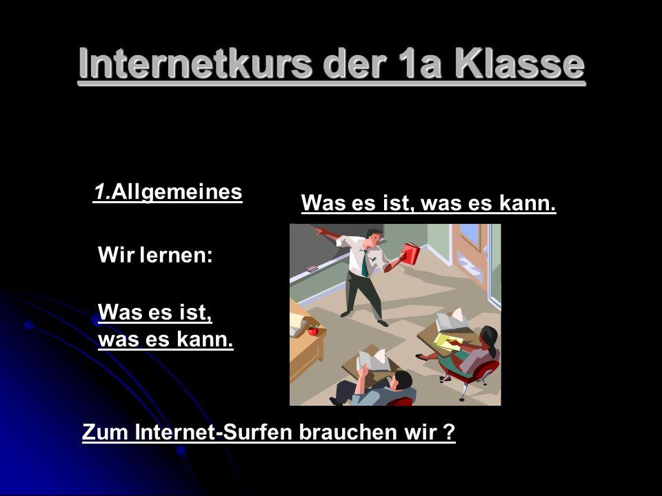 Internetkurs der 1a Klasse 1.Allgemeines Was es ist, was es kann. Zum Internet-Surfen brauchen wir ? Was es ist, was es kann. Wir lernen: