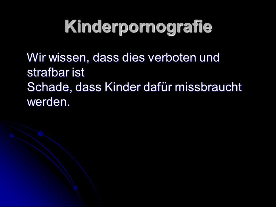Kinderpornografie Wir wissen, dass dies verboten und strafbar ist Schade, dass Kinder dafür missbraucht werden. Wir wissen, dass dies verboten und str