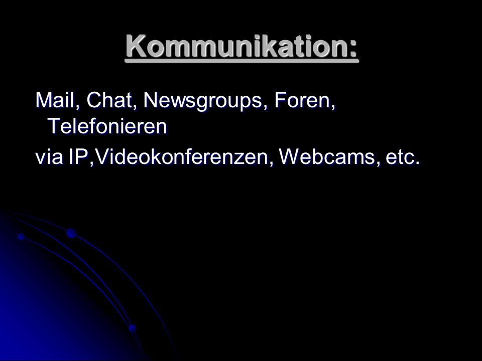 Kommunikation: Mail, Chat, Newsgroups, Foren, Telefonieren Mail, Chat, Newsgroups, Foren, Telefonieren via IP,Videokonferenzen, Webcams, etc. via IP,V