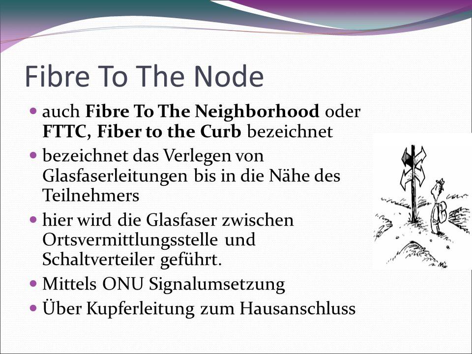 Fibre To The Node auch Fibre To The Neighborhood oder FTTC, Fiber to the Curb bezeichnet bezeichnet das Verlegen von Glasfaserleitungen bis in die Nähe des Teilnehmers hier wird die Glasfaser zwischen Ortsvermittlungsstelle und Schaltverteiler geführt.