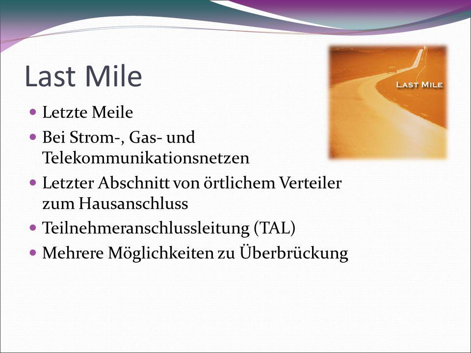 Last Mile Letzte Meile Bei Strom-, Gas- und Telekommunikationsnetzen Letzter Abschnitt von örtlichem Verteiler zum Hausanschluss Teilnehmeranschlussleitung (TAL) Mehrere Möglichkeiten zu Überbrückung