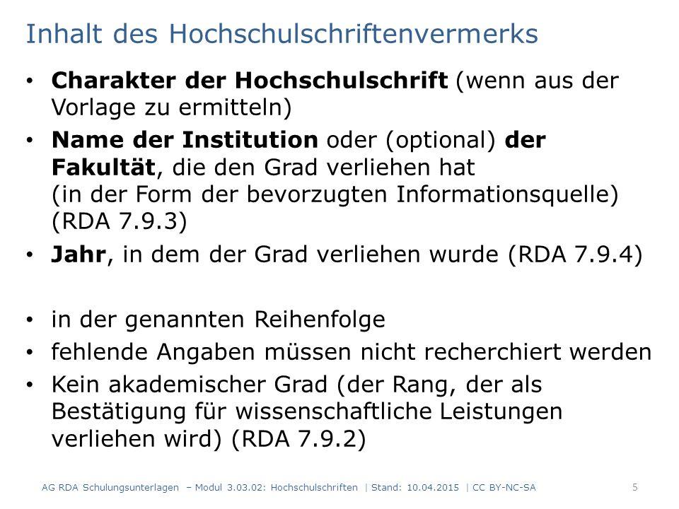 Inhalt des Hochschulschriftenvermerks Charakter der Hochschulschrift (wenn aus der Vorlage zu ermitteln) Name der Institution oder (optional) der Fakultät, die den Grad verliehen hat (in der Form der bevorzugten Informationsquelle) (RDA 7.9.3) Jahr, in dem der Grad verliehen wurde (RDA 7.9.4) in der genannten Reihenfolge fehlende Angaben müssen nicht recherchiert werden Kein akademischer Grad (der Rang, der als Bestätigung für wissenschaftliche Leistungen verliehen wird) (RDA 7.9.2) 5 AG RDA Schulungsunterlagen – Modul 3.03.02: Hochschulschriften | Stand: 10.04.2015 | CC BY-NC-SA