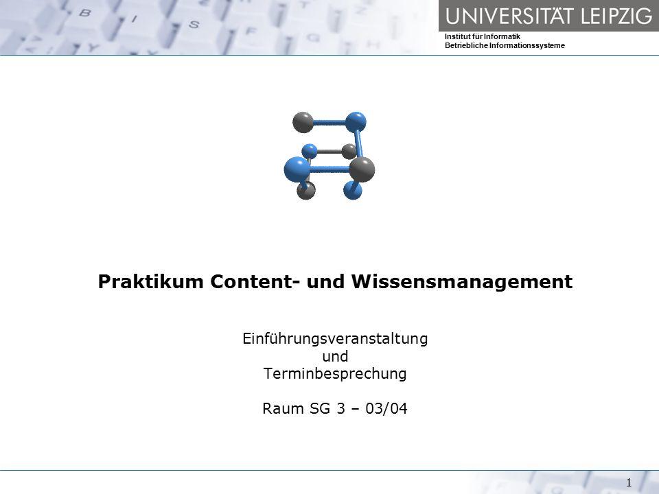 Institut für Informatik Betriebliche Informationssysteme 1 Praktikum Content- und Wissensmanagement Einführungsveranstaltung und Terminbesprechung Raum SG 3 – 03/04