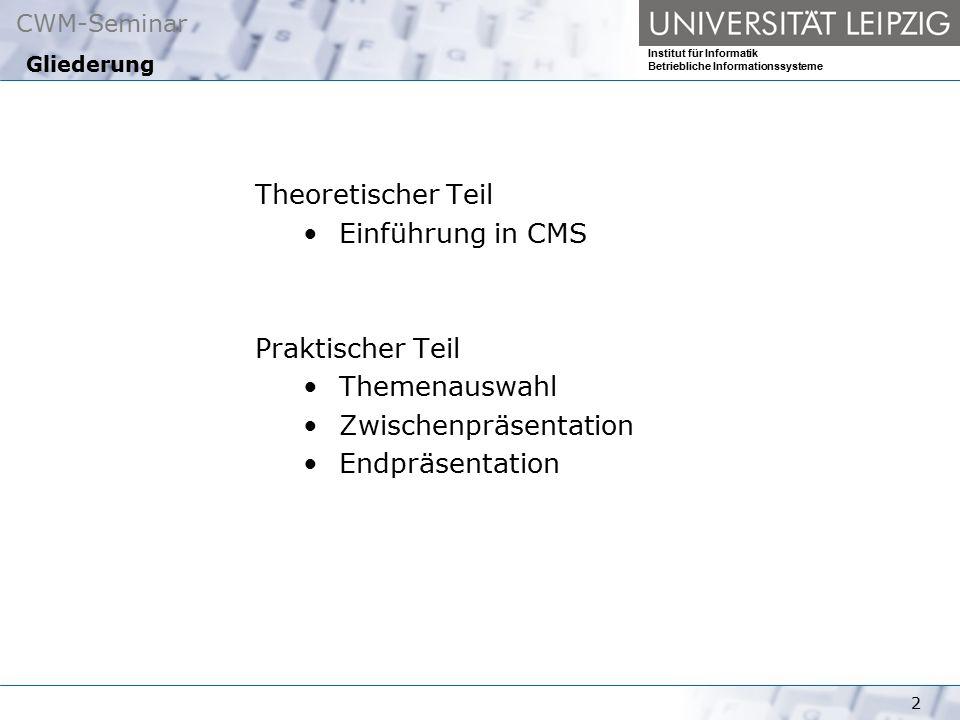 CWM-Seminar Institut für Informatik Betriebliche Informationssysteme 2 Gliederung Theoretischer Teil Einführung in CMS Praktischer Teil Themenauswahl Zwischenpräsentation Endpräsentation
