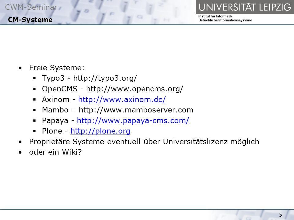 CWM-Seminar Institut für Informatik Betriebliche Informationssysteme 5 CM-Systeme Freie Systeme:  Typo3 - http://typo3.org/  OpenCMS - http://www.opencms.org/  Axinom - http://www.axinom.de/http://www.axinom.de/  Mambo – http://www.mamboserver.com  Papaya - http://www.papaya-cms.com/http://www.papaya-cms.com/  Plone - http://plone.orghttp://plone.org Proprietäre Systeme eventuell über Universitätslizenz möglich oder ein Wiki
