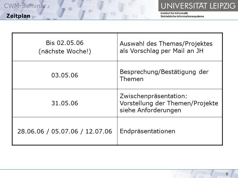 CWM-Seminar Institut für Informatik Betriebliche Informationssysteme 6 Zeitplan Bis 02.05.06 (nächste Woche!) Auswahl des Themas/Projektes als Vorschl