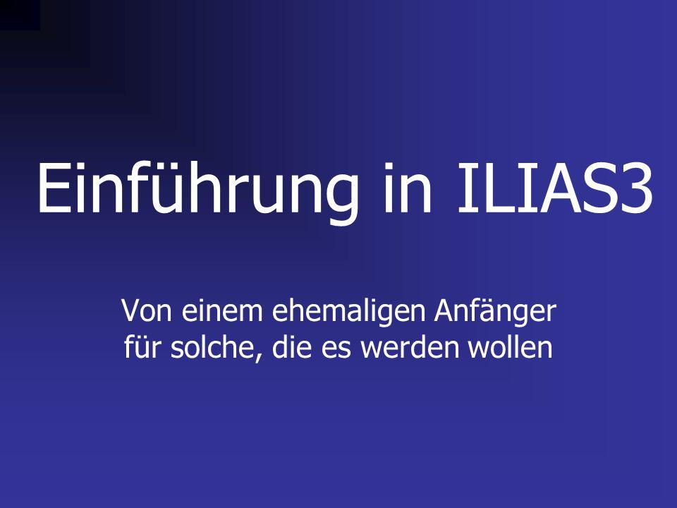 Einführung in ILIAS3 Von einem ehemaligen Anfänger für solche, die es werden wollen