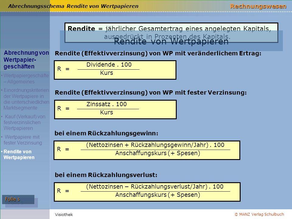 © MANZ Verlag Schulbuch Rechnungswesen Folie 5 Visiothek Rendite = jährlicher Gesamtertrag eines angelegten Kapitals, ausgedrückt in Prozenten des Kap