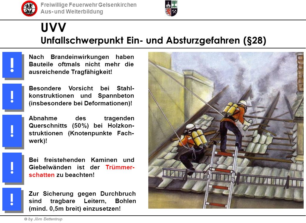 Freiwillige Feuerwehr Gelsenkirchen Aus- und Weiterbildung  by Jörn Bettentrup UVV Unfallschwerpunkt Ein- und Absturzgefahren (§28) Nach Brandeinwirkungen haben Bauteile oftmals nicht mehr die ausreichende Tragfähigkeit.