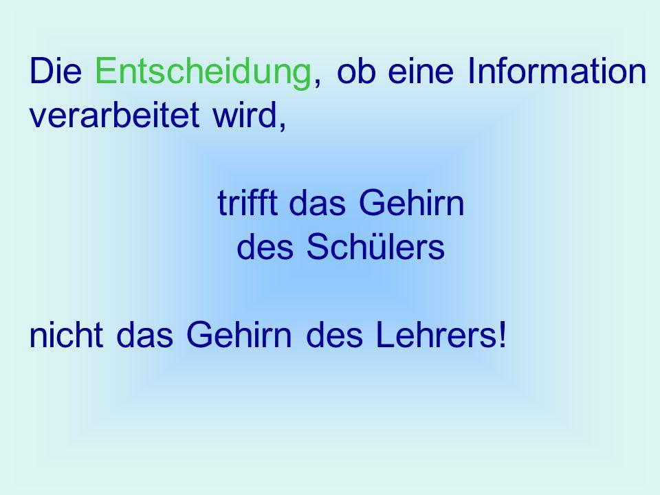 Die Entscheidung, ob eine Information verarbeitet wird, trifft das Gehirn des Schülers nicht das Gehirn des Lehrers!
