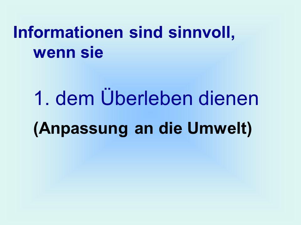 Informationen sind sinnvoll, wenn sie 1. dem Überleben dienen (Anpassung an die Umwelt)
