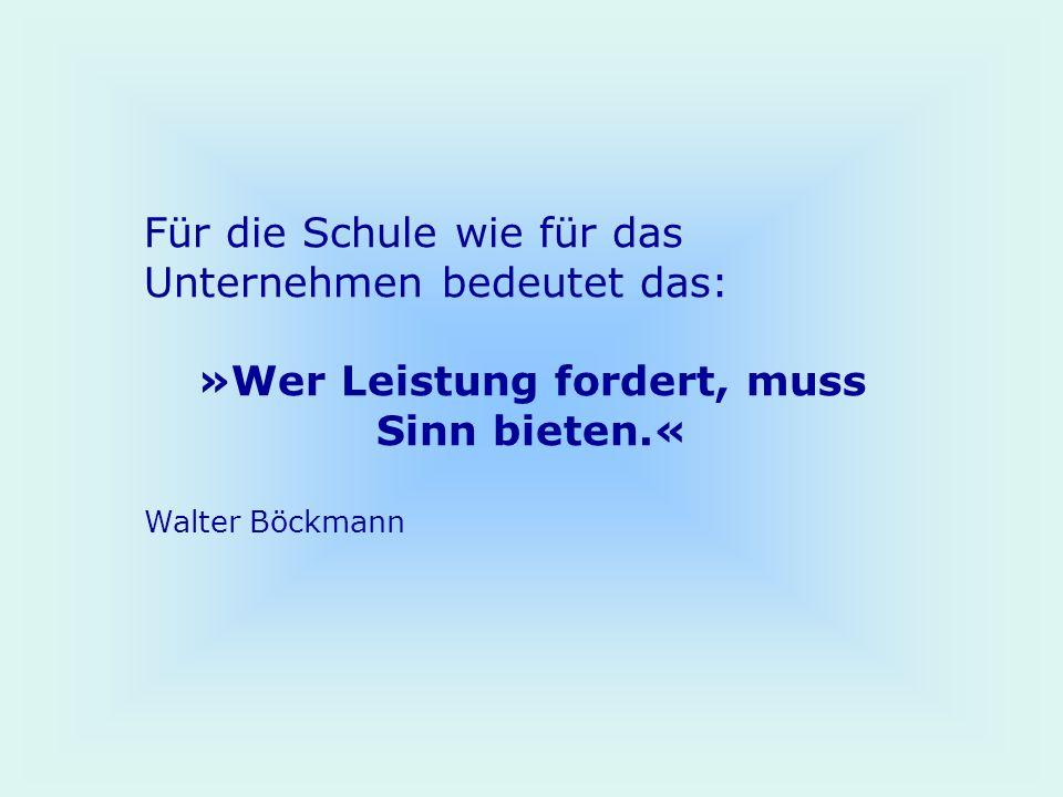 Für die Schule wie für das Unternehmen bedeutet das: »Wer Leistung fordert, muss Sinn bieten.« Walter Böckmann