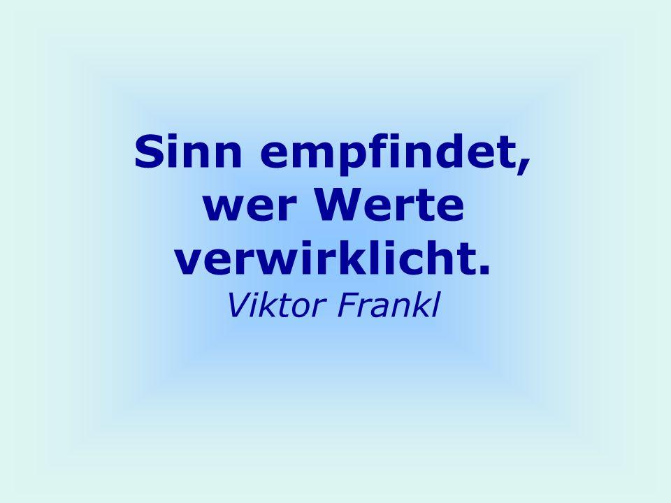 Sinn empfindet, wer Werte verwirklicht. Viktor Frankl