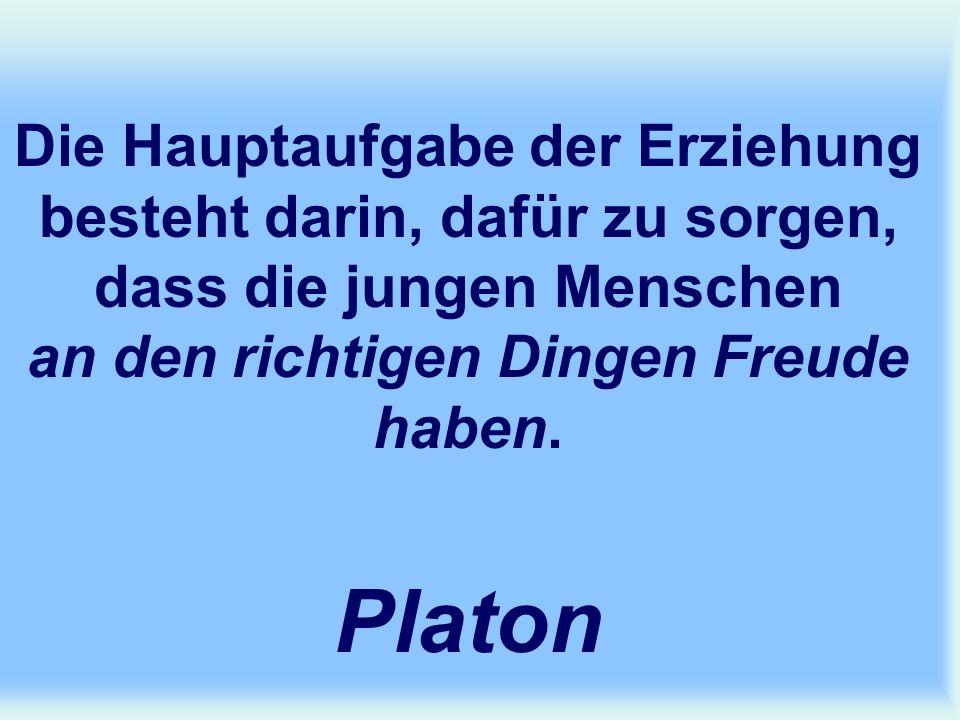 Die Hauptaufgabe der Erziehung besteht darin, dafür zu sorgen, dass die jungen Menschen an den richtigen Dingen Freude haben. Platon
