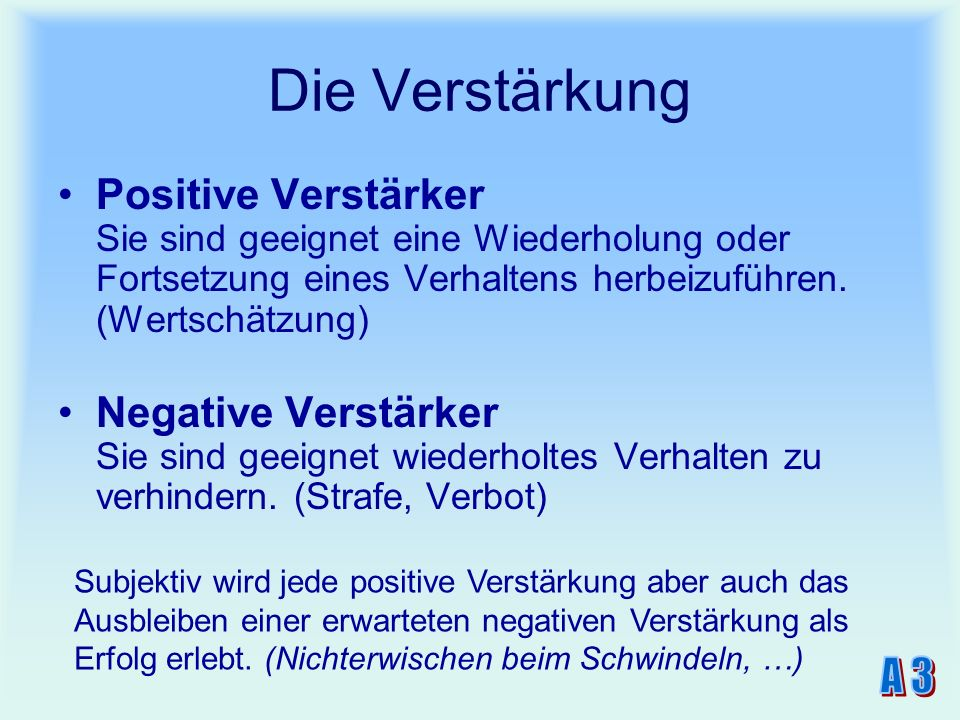 Die Verstärkung Positive Verstärker Sie sind geeignet eine Wiederholung oder Fortsetzung eines Verhaltens herbeizuführen. (Wertschätzung) Negative Ver