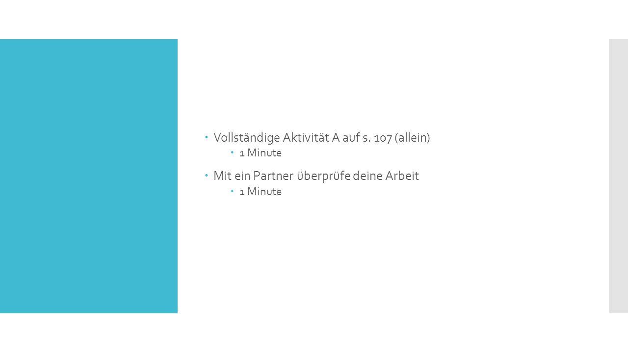  Vollständige Aktivität A auf s. 107 (allein)  1 Minute  Mit ein Partner überprüfe deine Arbeit  1 Minute