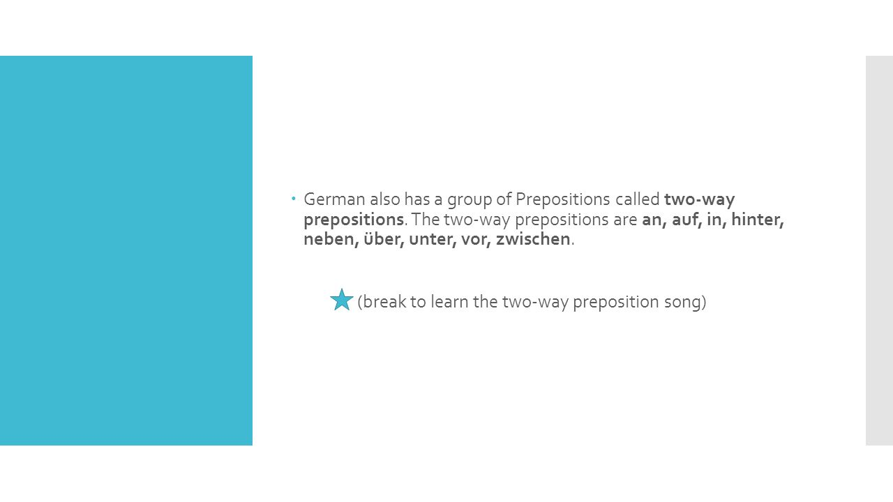  German also has a group of Prepositions called two-way prepositions.