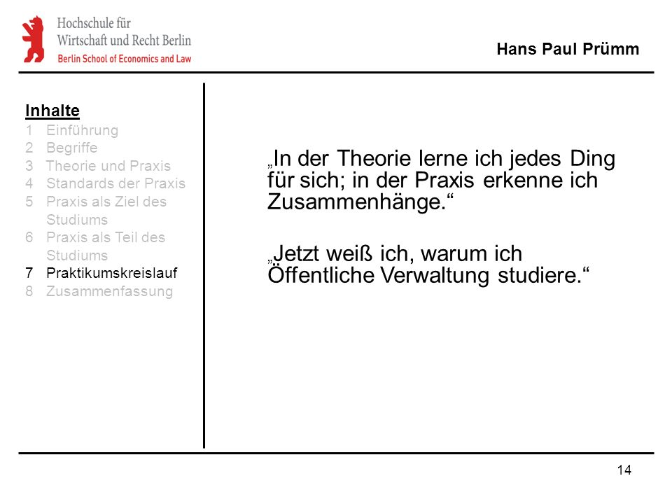 """14 Hans Paul Prümm """" In der Theorie lerne ich jedes Ding für sich; in der Praxis erkenne ich Zusammenhänge. """" Jetzt weiß ich, warum ich Öffentliche Verwaltung studiere. Inhalte 1 Einführung 2 Begriffe 3 Theorie und Praxis 4 Standards der Praxis 5 Praxis als Ziel des Studiums 6 Praxis als Teil des Studiums 7 Praktikumskreislauf 8 Zusammenfassung"""