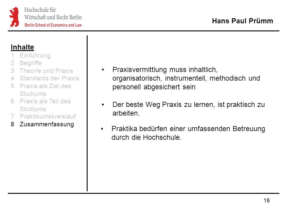 16 Hans Paul Prümm Inhalte 1 Einführung 2 Begriffe 3 Theorie und Praxis 4 Standards der Praxis 5 Praxis als Ziel des Studiums 6 Praxis als Teil des St
