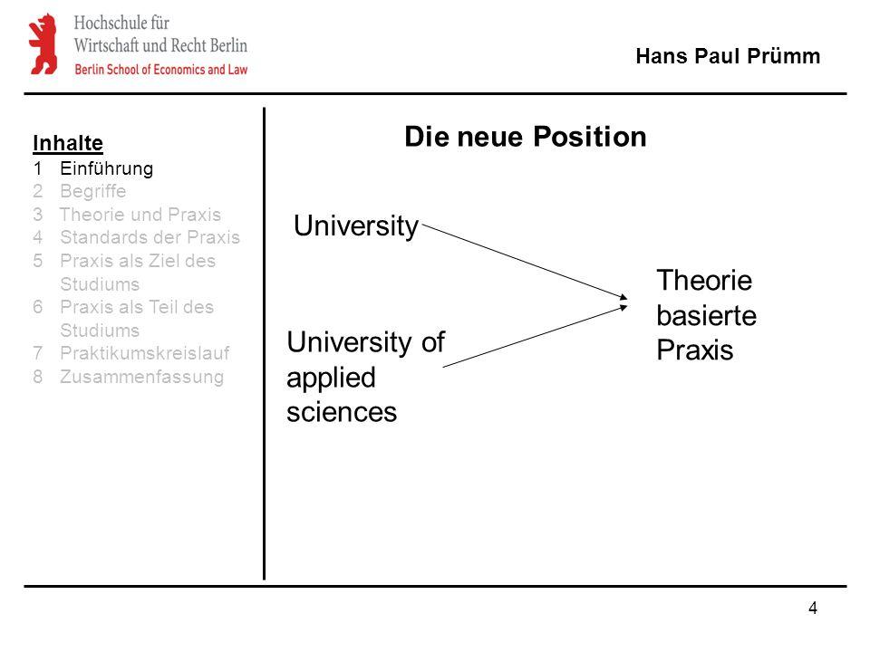 4 Hans Paul Prümm University University of applied sciences Theorie basierte Praxis Die neue Position Inhalte 1 Einführung 2 Begriffe 3 Theorie und Praxis 4 Standards der Praxis 5 Praxis als Ziel des Studiums 6 Praxis als Teil des Studiums 7 Praktikumskreislauf 8 Zusammenfassung