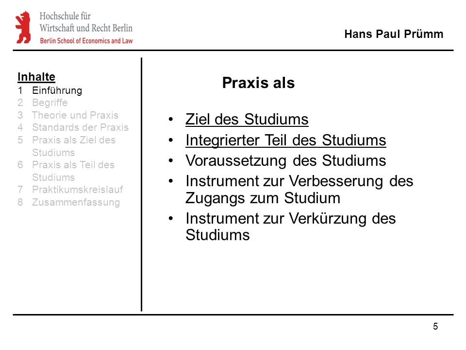 5 Praxis als Hans Paul Prümm Ziel des Studiums Integrierter Teil des Studiums Voraussetzung des Studiums Instrument zur Verbesserung des Zugangs zum Studium Instrument zur Verkürzung des Studiums Inhalte 1 Einführung 2 Begriffe 3 Theorie und Praxis 4 Standards der Praxis 5 Praxis als Ziel des Studiums 6 Praxis als Teil des Studiums 7 Praktikumskreislauf 8 Zusammenfassung